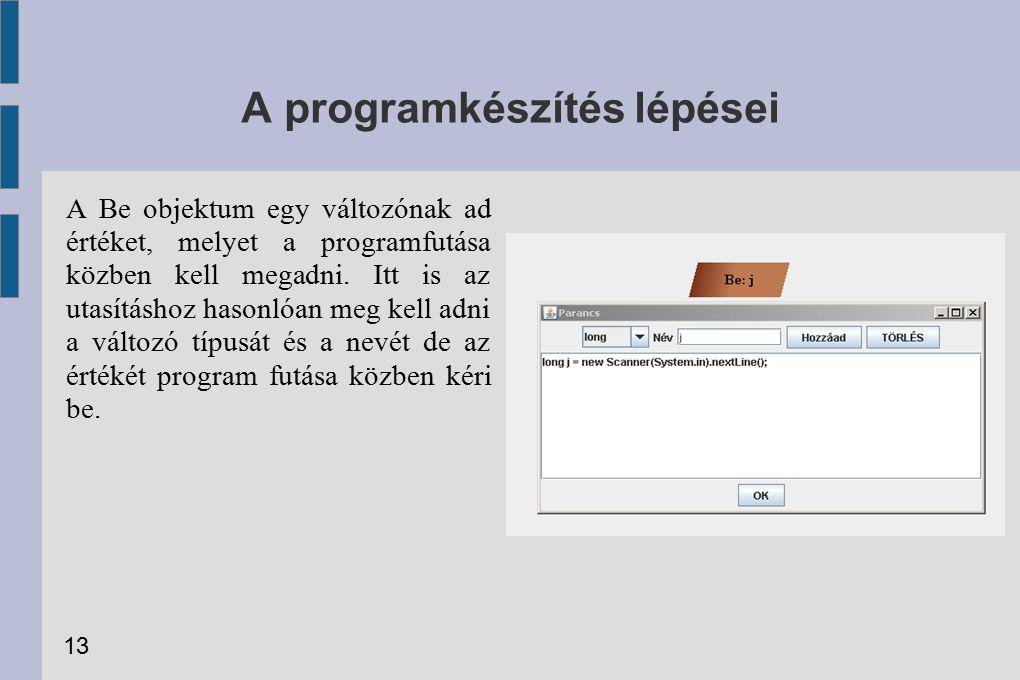 A programkészítés lépései A Be objektum egy változónak ad értéket, melyet a programfutása közben kell megadni. Itt is az utasításhoz hasonlóan meg kel