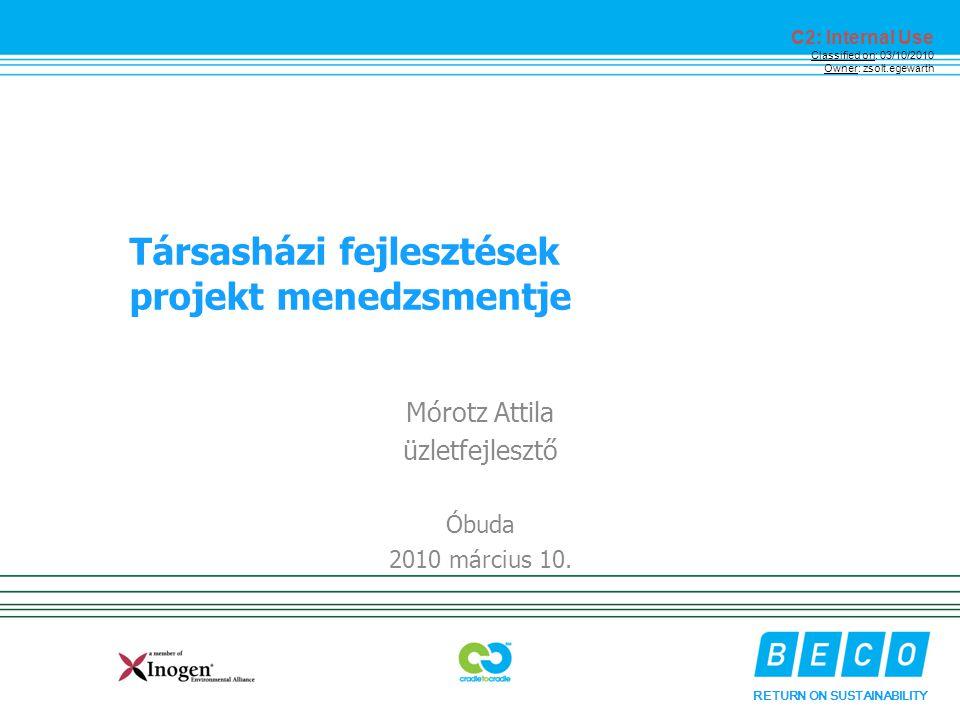 RETURN ON SUSTAINABILITY C2: Internal Use Classified on: 03/10/2010 Owner: zsolt.egewarth Társasházi fejlesztések projekt menedzsmentje Mórotz Attila üzletfejlesztő Óbuda 2010 március 10.