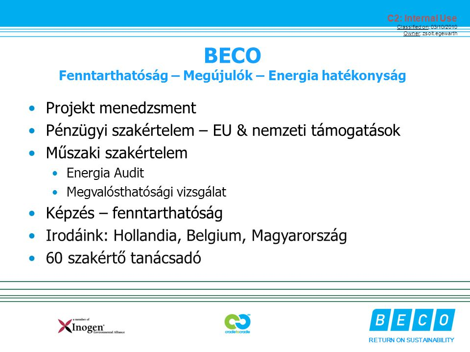 RETURN ON SUSTAINABILITY C2: Internal Use Classified on: 03/10/2010 Owner: zsolt.egewarth BECO Fenntarthatóság – Megújulók – Energia hatékonyság Projekt menedzsment Pénzügyi szakértelem – EU & nemzeti támogatások Műszaki szakértelem Energia Audit Megvalósthatósági vizsgálat Képzés – fenntarthatóság Irodáink: Hollandia, Belgium, Magyarország 60 szakértő tanácsadó