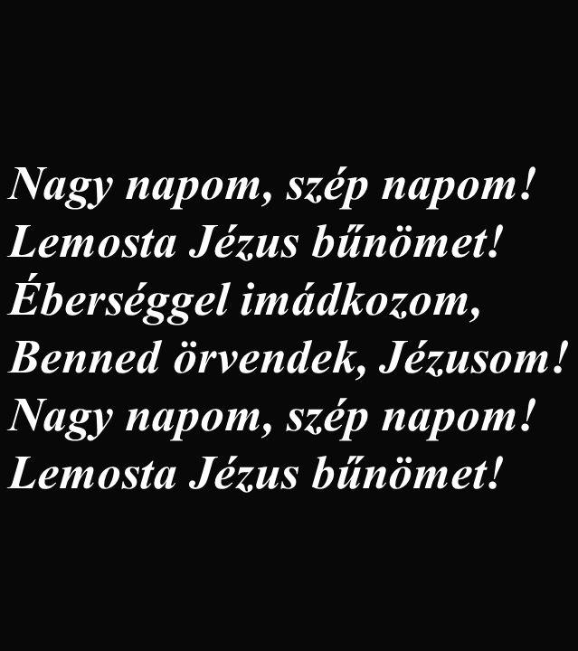 Nagy napom, szép napom! Lemosta Jézus bűnömet! Éberséggel imádkozom, Benned örvendek, Jézusom! Nagy napom, szép napom! Lemosta Jézus bűnömet!
