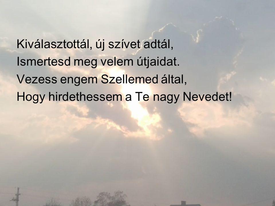 Kiválasztottál, új szívet adtál, Ismertesd meg velem útjaidat. Vezess engem Szellemed által, Hogy hirdethessem a Te nagy Nevedet!