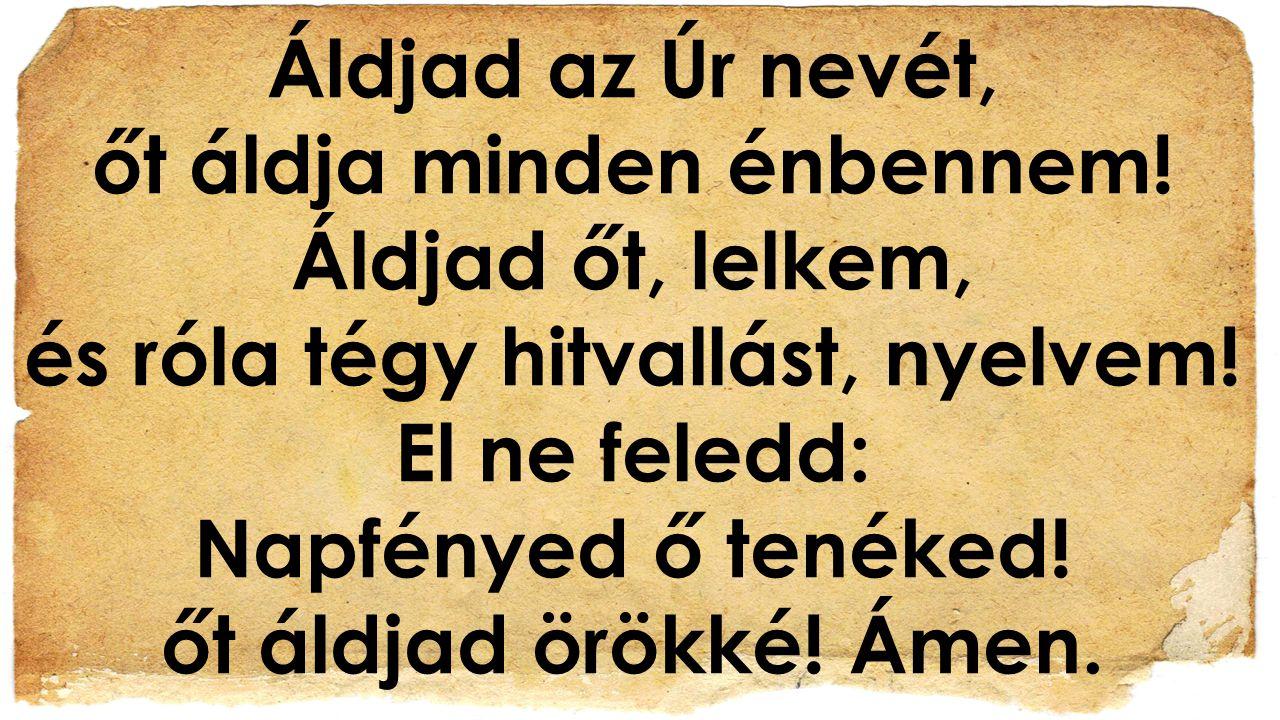 Áldjad az Úr nevét, őt áldja minden énbennem! Áldjad őt, lelkem, és róla tégy hitvallást, nyelvem! El ne feledd: Napfényed ő tenéked! őt áldjad örökké