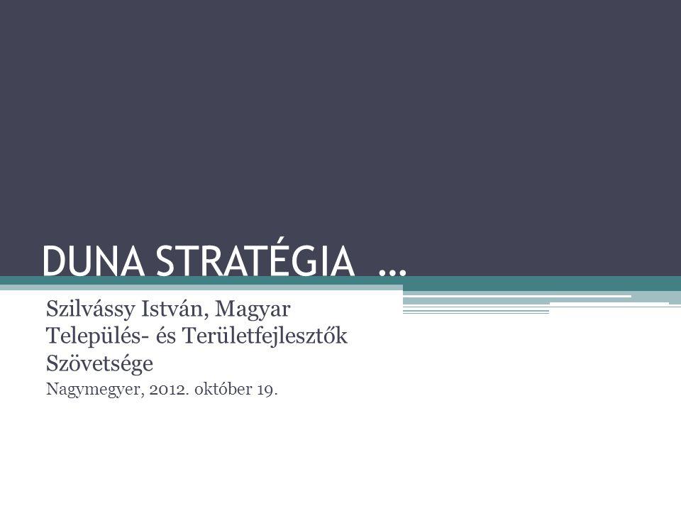 DUNA STRATÉGIA … Szilvássy István, Magyar Település- és Területfejlesztők Szövetsége Nagymegyer, 2012. október 19.