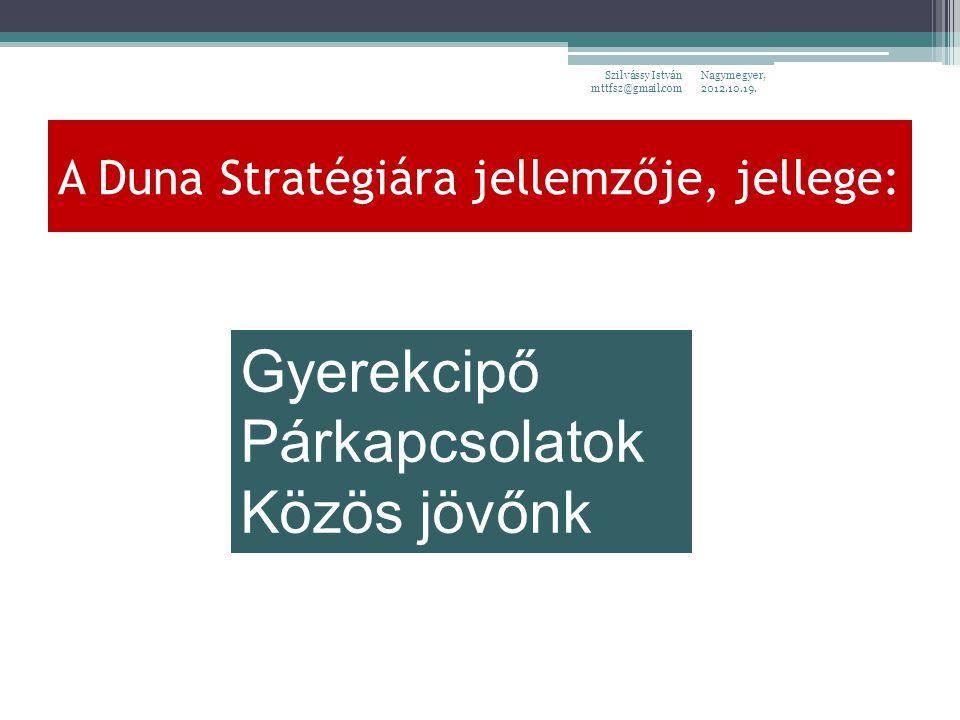 Nagymegyer, 2012.10.19. Szilvássy István mttfsz@gmail.com A Duna Stratégiára jellemzője, jellege: Gyerekcipő Párkapcsolatok Közös jövőnk