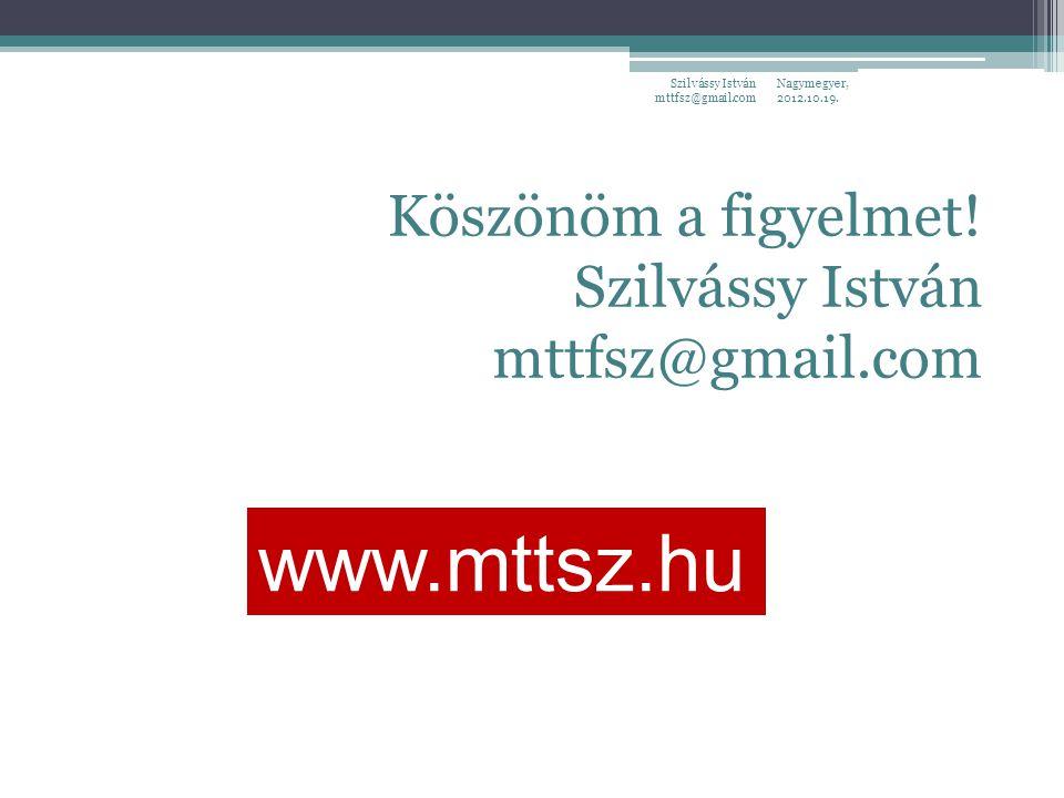Nagymegyer, 2012.10.19. Szilvássy István mttfsz@gmail.com Köszönöm a figyelmet! Szilvássy István mttfsz@gmail.com www.mttsz.hu