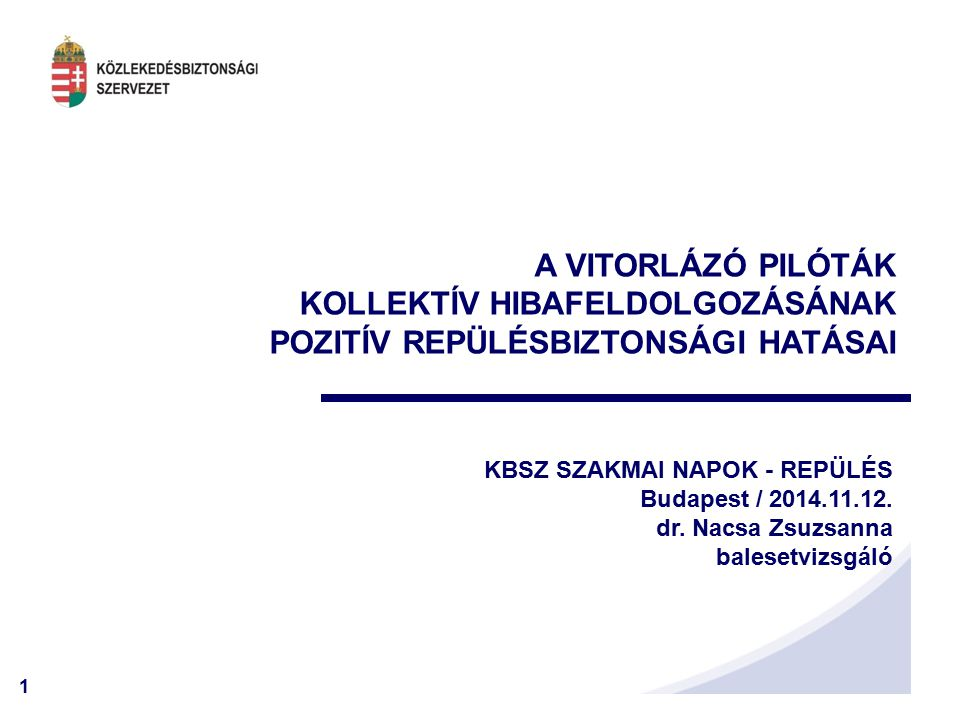 1 A VITORLÁZÓ PILÓTÁK KOLLEKTÍV HIBAFELDOLGOZÁSÁNAK POZITÍV REPÜLÉSBIZTONSÁGI HATÁSAI KBSZ SZAKMAI NAPOK - REPÜLÉS Budapest / 2014.11.12.