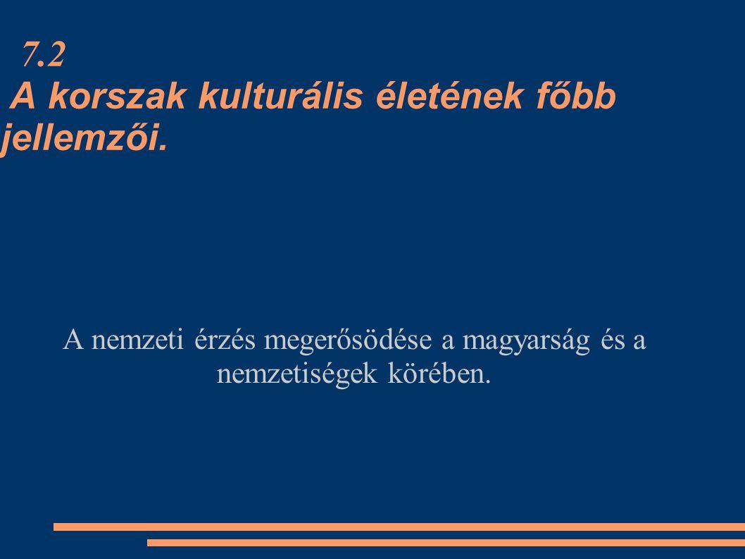 7.2 A korszak kulturális életének főbb jellemzői. A nemzeti érzés megerősödése a magyarság és a nemzetiségek körében.