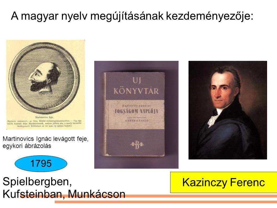 Martinovics Ignác levágott feje, egykori ábrázolás Spielbergben, Kufsteinban, Munkácson 1795 Kazinczy Ferenc A magyar nyelv megújításának kezdeményező