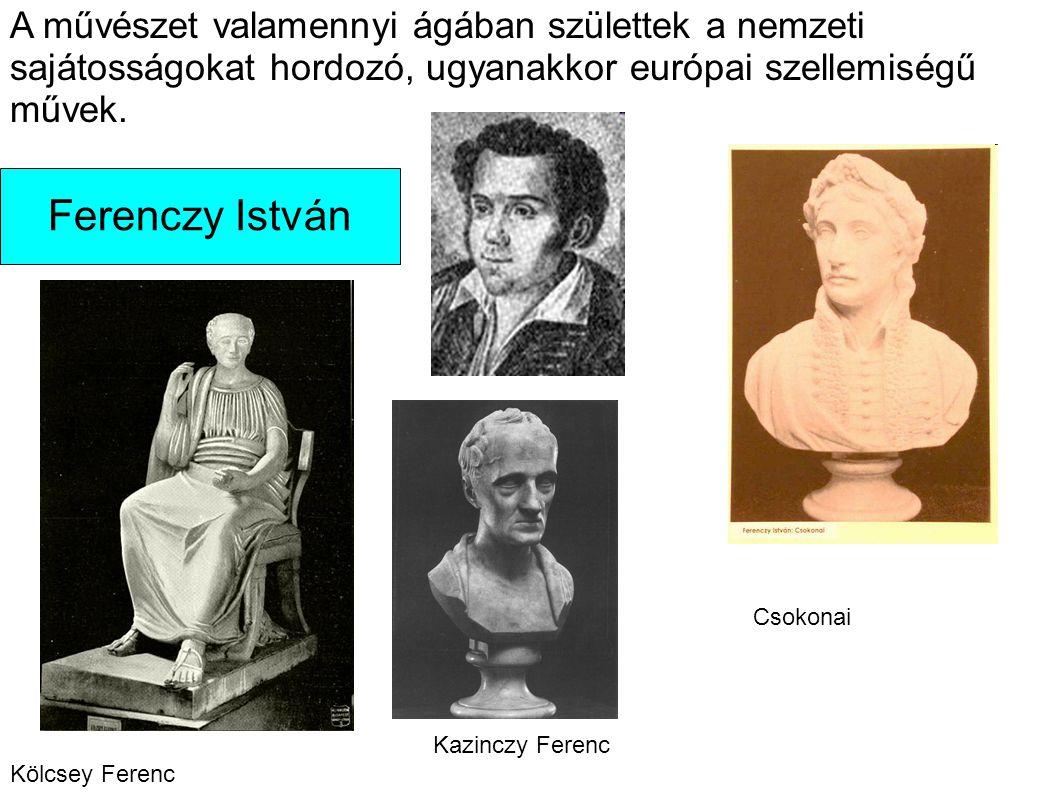 Ferenczy István A művészet valamennyi ágában születtek a nemzeti sajátosságokat hordozó, ugyanakkor európai szellemiségű művek. Kölcsey Ferenc Csokona