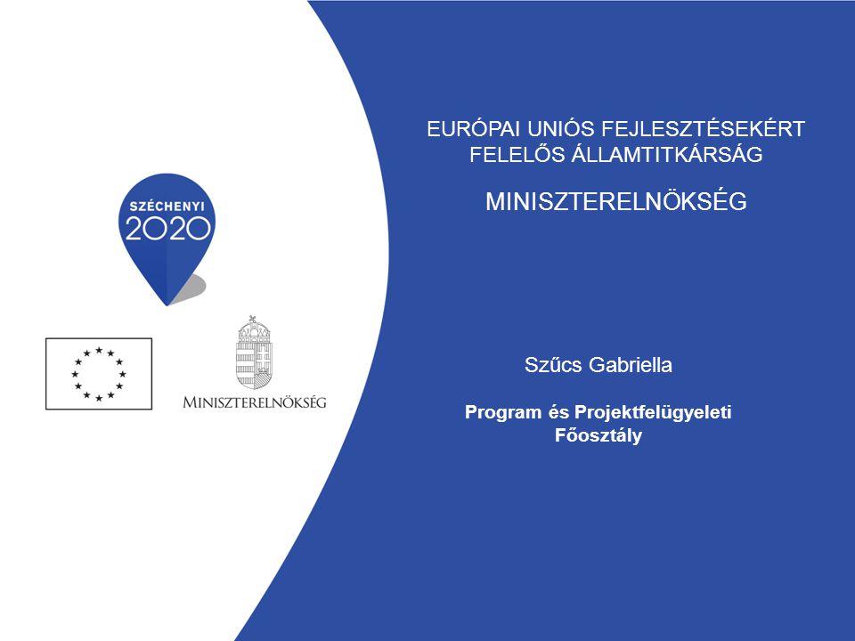 EURÓPAI UNIÓS FEJLESZTÉSEKÉRT FELELŐS ÁLLAMTITKÁRSÁG MINISZTERELNÖKSÉG Szűcs Gabriella Program és Projektfelügyeleti Főosztály