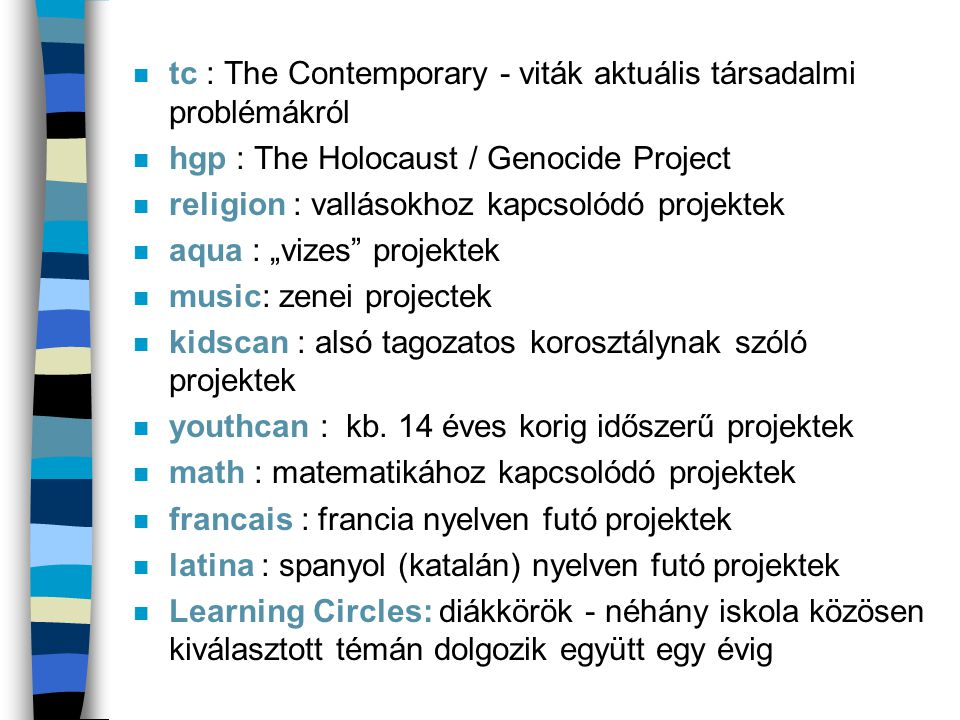 """n tc : The Contemporary - viták aktuális társadalmi problémákról n hgp : The Holocaust / Genocide Project n religion : vallásokhoz kapcsolódó projektek n aqua : """"vizes projektek n music: zenei projectek n kidscan : alsó tagozatos korosztálynak szóló projektek n youthcan : kb."""