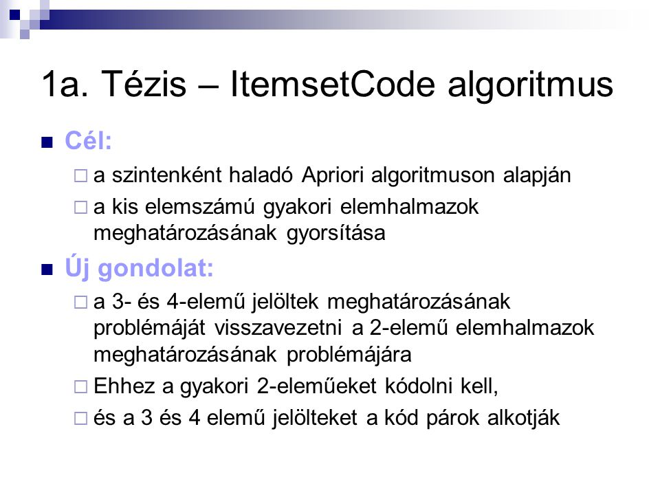 1a. Tézis – ItemsetCode algoritmus Cél:  a szintenként haladó Apriori algoritmuson alapján  a kis elemszámú gyakori elemhalmazok meghatározásának gy