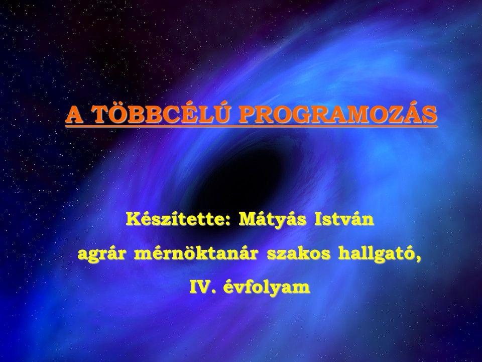 A TÖBBCÉLÚ PROGRAMOZÁS Készítette: Mátyás István agrár mérnöktanár szakos hallgató, IV. évfolyam