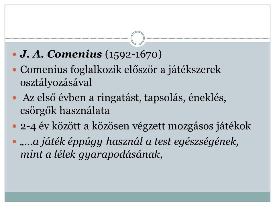 J. A. Comenius (1592-1670) Comenius foglalkozik először a játékszerek osztályozásával Az első évben a ringatást, tapsolás, éneklés, csörgők használata