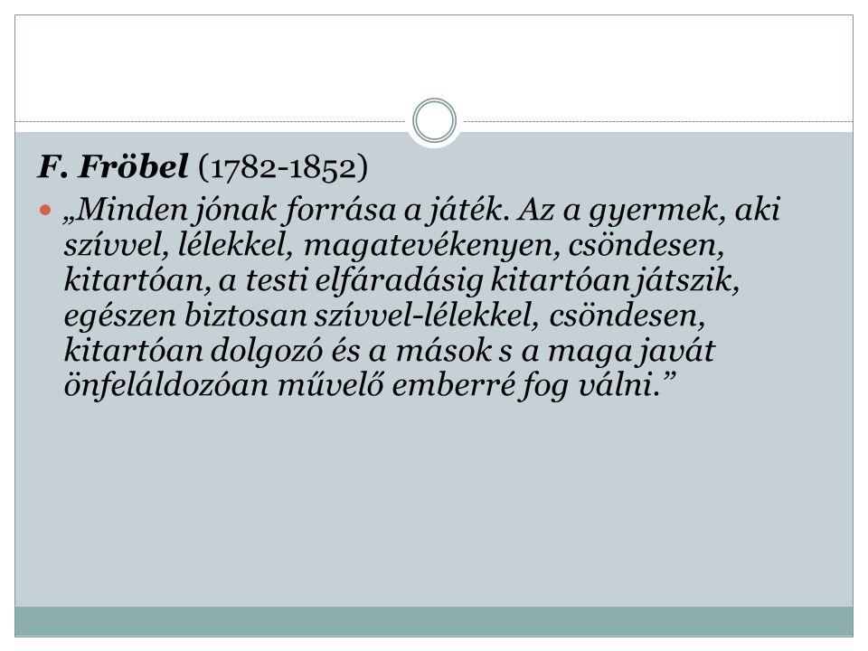 """F. Fröbel (1782-1852) """"Minden jónak forrása a játék. Az a gyermek, aki szívvel, lélekkel, magatevékenyen, csöndesen, kitartóan, a testi elfáradásig ki"""