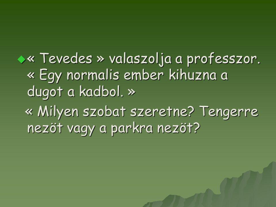  « Tevedes » valaszolja a professzor. « Egy normalis ember kihuzna a dugot a kadbol.