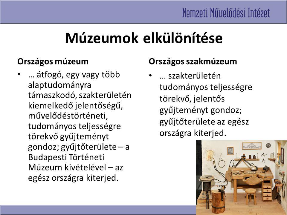Múzeumok elkülönítése Országos múzeum … átfogó, egy vagy több alaptudományra támaszkodó, szakterületén kiemelkedő jelentőségű, művelődéstörténeti, tud