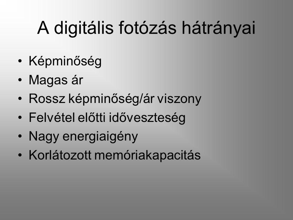 A digitális fotózás hátrányai Képminőség Magas ár Rossz képminőség/ár viszony Felvétel előtti időveszteség Nagy energiaigény Korlátozott memóriakapaci