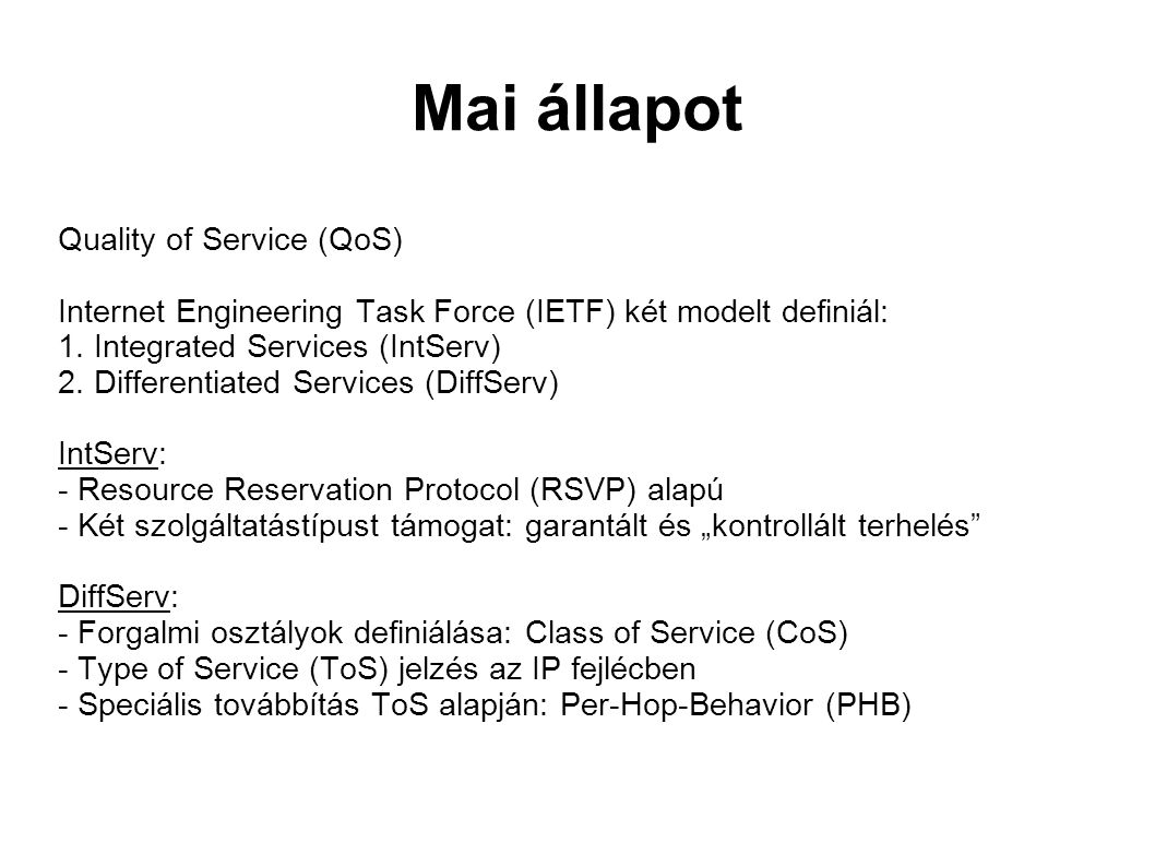 Mai állapot Quality of Service (QoS) Internet Engineering Task Force (IETF) két modelt definiál: 1.
