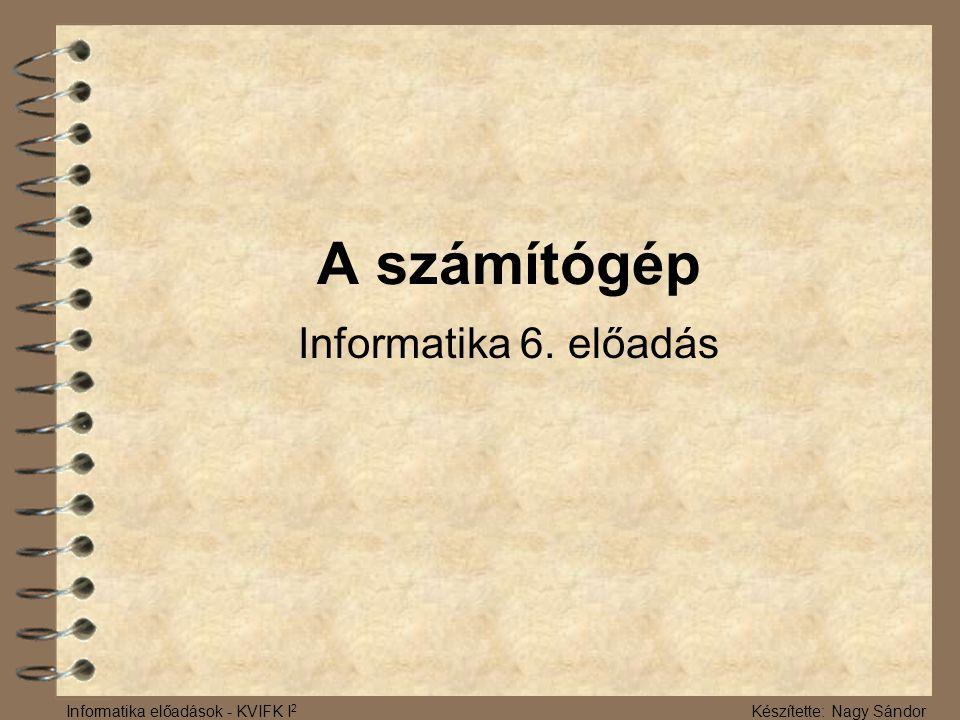 A számítógép Informatika 6. előadás Informatika előadások - KVIFK I 2 Készítette: Nagy Sándor