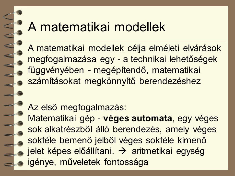 A matematikai modellek A matematikai modellek célja elméleti elvárások megfogalmazása egy - a technikai lehetőségek függvényében - megépítendő, matematikai számításokat megkönnyítő berendezéshez Az első megfogalmazás: Matematikai gép - véges automata, egy véges sok alkatrészből álló berendezés, amely véges sokféle bemenő jelből véges sokféle kimenő jelet képes előállítani.