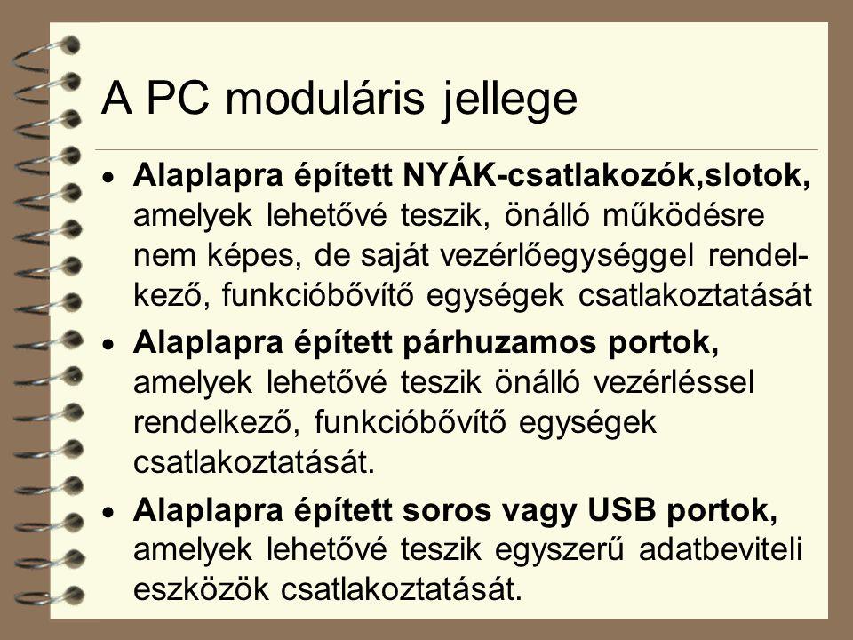 A PC moduláris jellege  Alaplapra épített NYÁK-csatlakozók,slotok, amelyek lehetővé teszik, önálló működésre nem képes, de saját vezérlőegységgel rendel- kező, funkcióbővítő egységek csatlakoztatását  Alaplapra épített párhuzamos portok, amelyek lehetővé teszik önálló vezérléssel rendelkező, funkcióbővítő egységek csatlakoztatását.