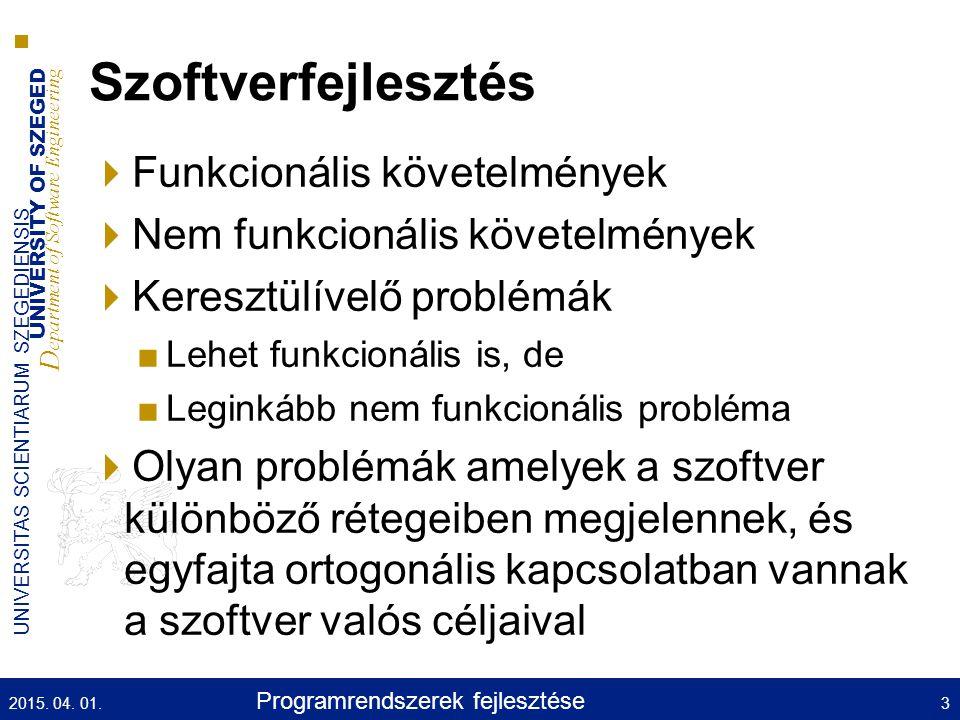 UNIVERSITY OF SZEGED D epartment of Software Engineering UNIVERSITAS SCIENTIARUM SZEGEDIENSIS Szoftverfejlesztés  Funkcionális követelmények  Nem funkcionális követelmények  Keresztülívelő problémák ■Lehet funkcionális is, de ■Leginkább nem funkcionális probléma  Olyan problémák amelyek a szoftver különböző rétegeiben megjelennek, és egyfajta ortogonális kapcsolatban vannak a szoftver valós céljaival 2015.