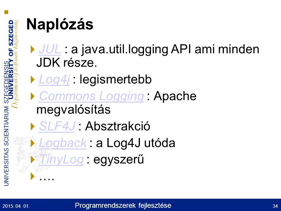 UNIVERSITY OF SZEGED D epartment of Software Engineering UNIVERSITAS SCIENTIARUM SZEGEDIENSIS Naplózás  JUL : a java.util.logging API ami minden JDK része.