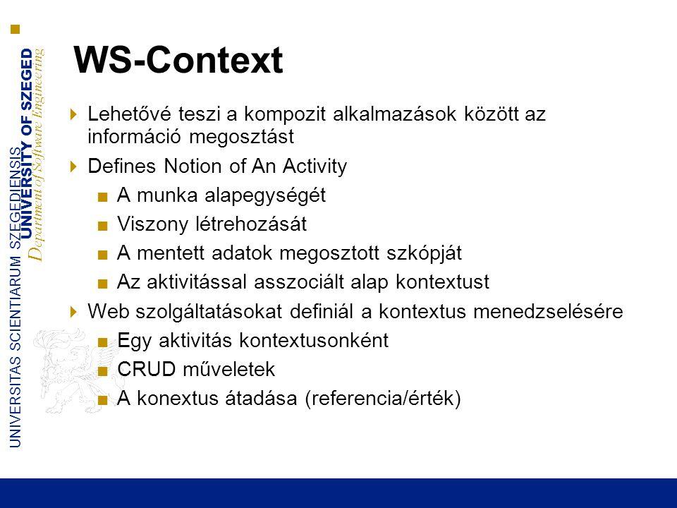 UNIVERSITY OF SZEGED D epartment of Software Engineering UNIVERSITAS SCIENTIARUM SZEGEDIENSIS WS-Context  Lehetővé teszi a kompozit alkalmazások között az információ megosztást  Defines Notion of An Activity ■A munka alapegységét ■Viszony létrehozását ■A mentett adatok megosztott szkópját ■Az aktivitással asszociált alap kontextust  Web szolgáltatásokat definiál a kontextus menedzselésére ■Egy aktivitás kontextusonként ■CRUD műveletek ■A konextus átadása (referencia/érték)