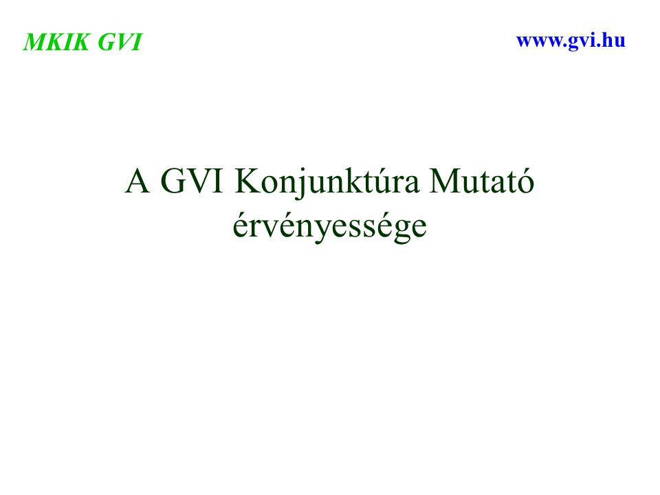A GVI Konjunktúra Mutató érvényessége MKIK GVI www.gvi.hu