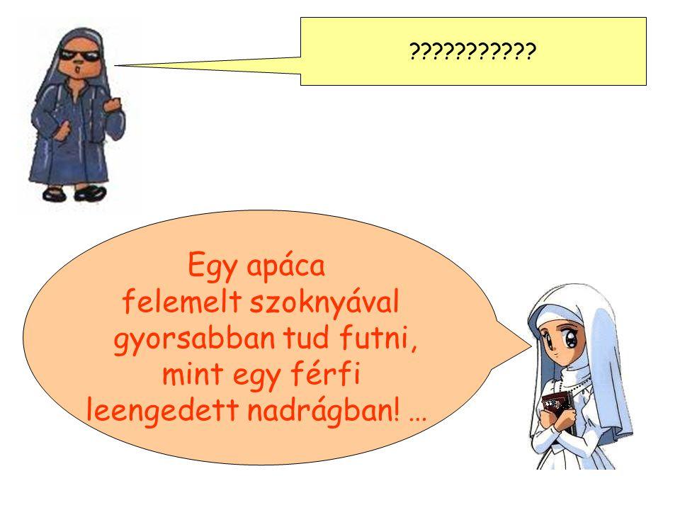 ??????????? Egy apáca felemelt szoknyával gyorsabban tud futni, mint egy férfi leengedett nadrágban! …