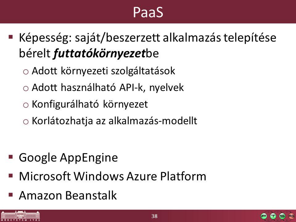38 PaaS  Képesség: saját/beszerzett alkalmazás telepítése bérelt futtatókörnyezetbe o Adott környezeti szolgáltatások o Adott használható API-k, nyelvek o Konfigurálható környezet o Korlátozhatja az alkalmazás-modellt  Google AppEngine  Microsoft Windows Azure Platform  Amazon Beanstalk