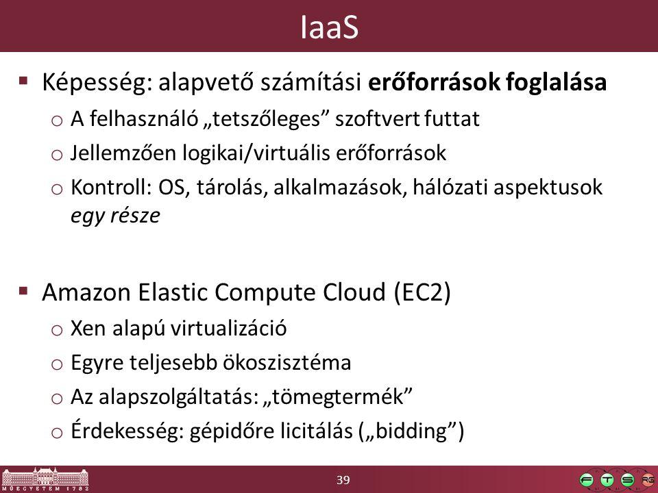 """39 IaaS  Képesség: alapvető számítási erőforrások foglalása o A felhasználó """"tetszőleges szoftvert futtat o Jellemzően logikai/virtuális erőforrások o Kontroll: OS, tárolás, alkalmazások, hálózati aspektusok egy része  Amazon Elastic Compute Cloud (EC2) o Xen alapú virtualizáció o Egyre teljesebb ökoszisztéma o Az alapszolgáltatás: """"tömegtermék o Érdekesség: gépidőre licitálás (""""bidding )"""