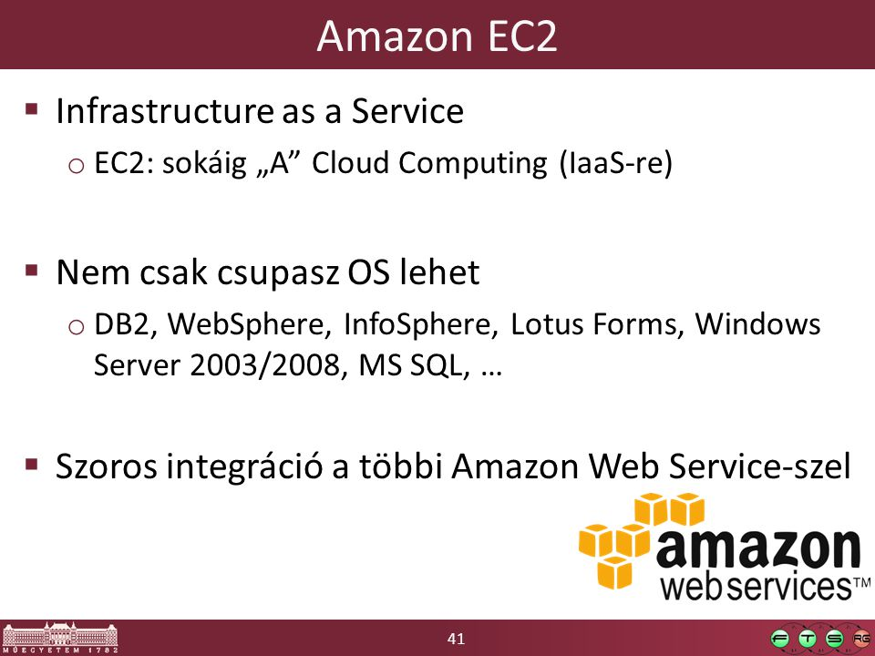 "41 Amazon EC2  Infrastructure as a Service o EC2: sokáig ""A"" Cloud Computing (IaaS-re)  Nem csak csupasz OS lehet o DB2, WebSphere, InfoSphere, Lotu"