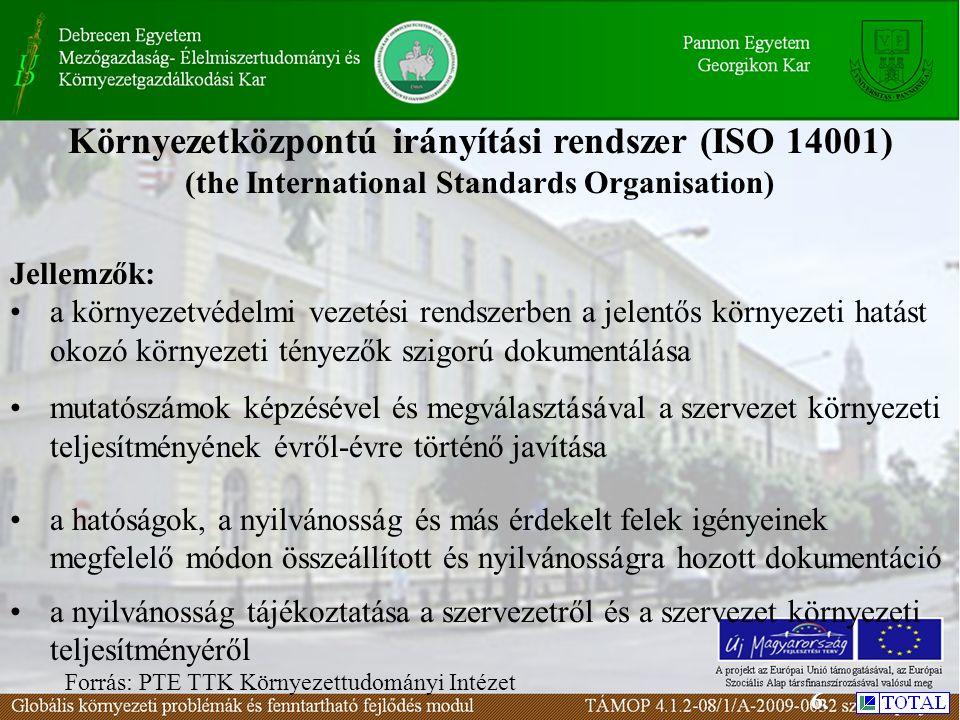 Környezetközpontú irányítási rendszer (ISO 14001) (the International Standards Organisation) Forrás: PTE TTK Környezettudományi Intézet Jellemzők: a környezetvédelmi vezetési rendszerben a jelentős környezeti hatást okozó környezeti tényezők szigorú dokumentálása mutatószámok képzésével és megválasztásával a szervezet környezeti teljesítményének évről-évre történő javítása a hatóságok, a nyilvánosság és más érdekelt felek igényeinek megfelelő módon összeállított és nyilvánosságra hozott dokumentáció a nyilvánosság tájékoztatása a szervezetről és a szervezet környezeti teljesítményéről