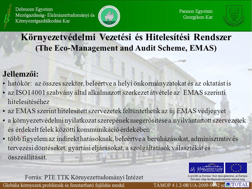 Környezetvédelmi Vezetési és Hitelesítési Rendszer (The Eco-Management and Audit Scheme, EMAS) Forrás: PTE TTK Környezettudományi Intézet Jellemzői: hatókör: az összes szektor, beleértve a helyi önkormányzatokat és az oktatást is az ISO14001 szabvány által alkalmazott szerkezet átvétele az EMAS szerinti hitelesítéséhez az EMAS szerint hitelesített szervezetek feltüntethetik az új EMAS védjegyet a környezetvédelmi nyilatkozat szerepének megerősítése a nyilvántartott szervezetek és érdekelt felek közötti kommunikáció érdekében több figyelem az indirekt hatásoknak, beleértve a beruházásokat, adminisztratív és tervezési döntéseket, gyártási eljárásokat, a szolgáltatások választékát és összeállítását.