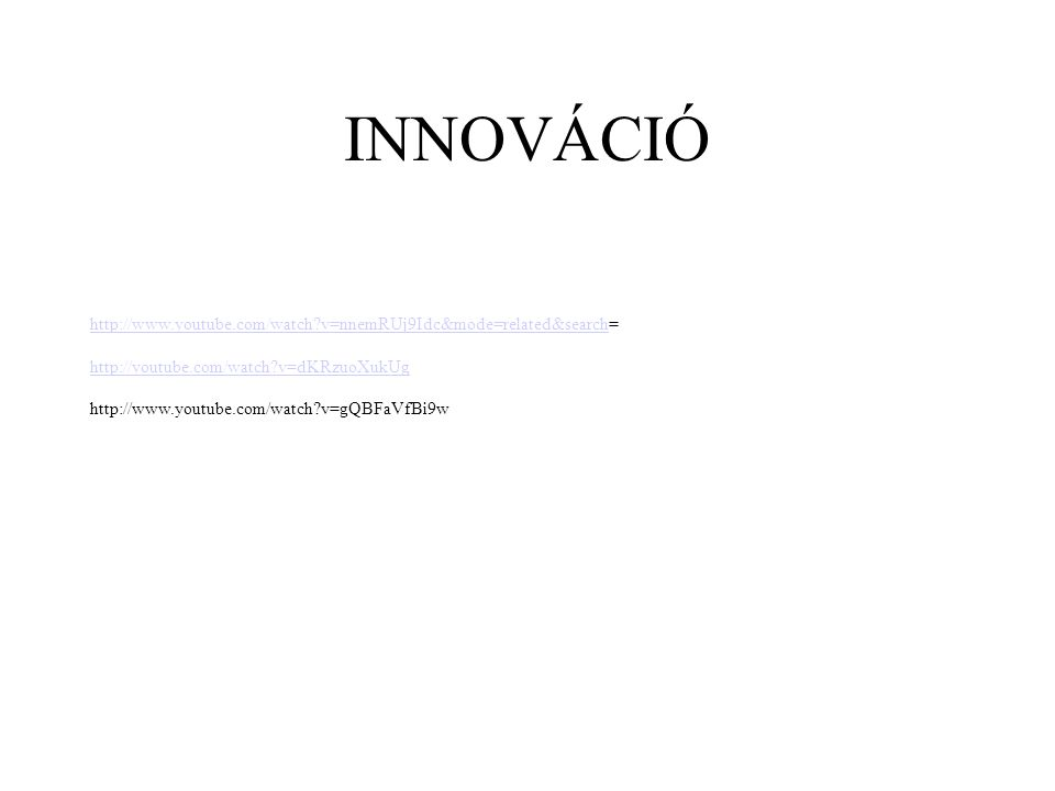 INNOVÁCIÓ http://www.youtube.com/watch?v=nnemRUj9Idc&mode=related&searchhttp://www.youtube.com/watch?v=nnemRUj9Idc&mode=related&search= http://youtube