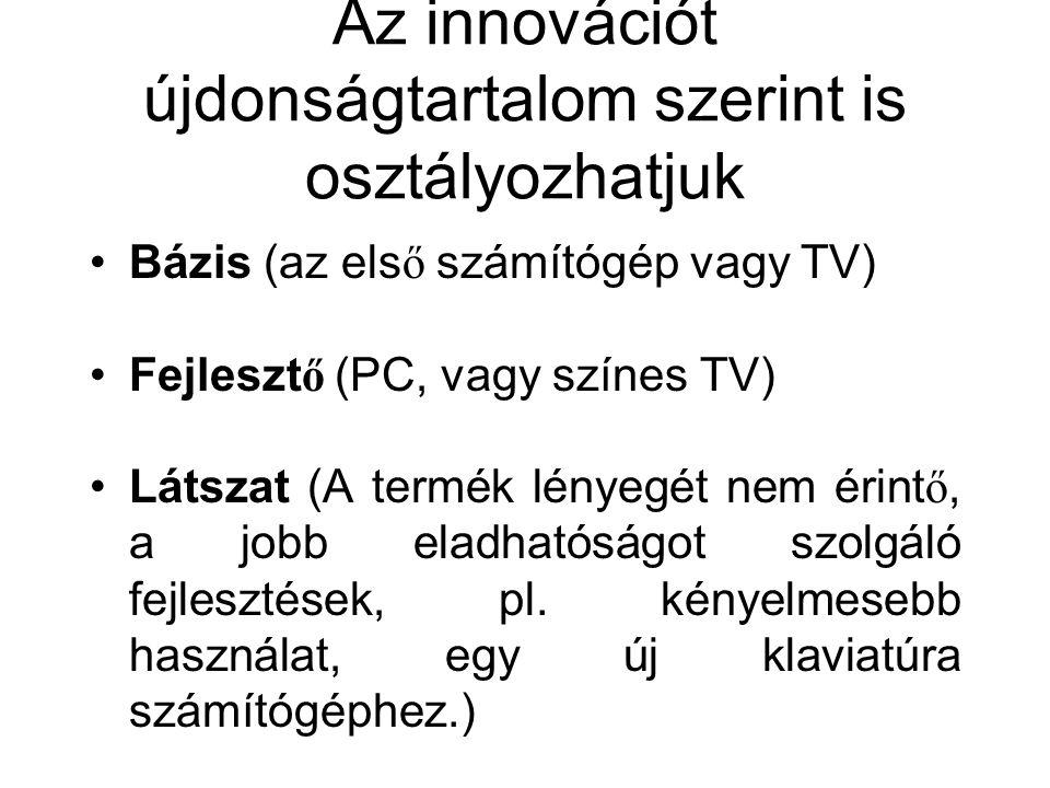 Az innovációt újdonságtartalom szerint is osztályozhatjuk Bázis (az els ő számítógép vagy TV) Fejleszt ő (PC, vagy színes TV) Látszat (A termék lényeg