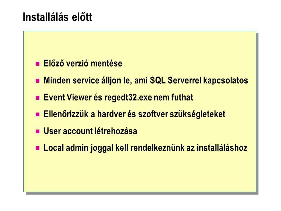 Installálás előtt Előző verzió mentése Minden service álljon le, ami SQL Serverrel kapcsolatos Event Viewer és regedt32.exe nem futhat Ellenőrizzük a hardver és szoftver szükségleteket User account létrehozása Local admin joggal kell rendelkeznünk az installáláshoz