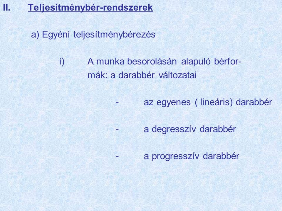 II.Teljesítménybér-rendszerek a) Egyéni teljesítménybérezés i)A munka besorolásán alapuló bérfor- mák: a darabbér változatai -az egyenes ( lineáris) darabbér -a degresszív darabbér -a progresszív darabbér