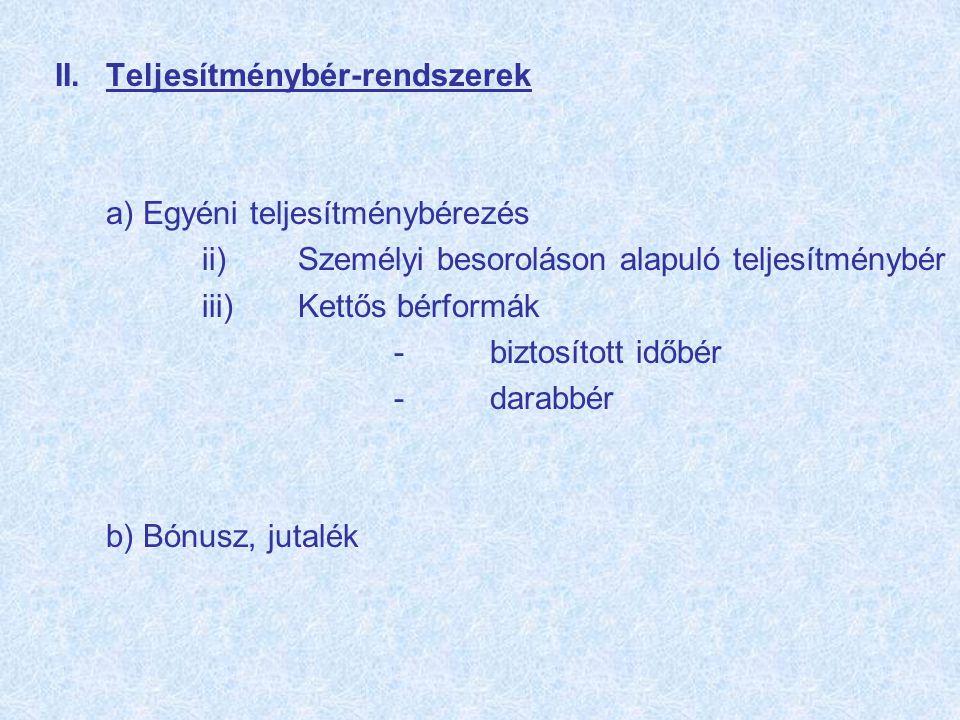 II.Teljesítménybér-rendszerek a) Egyéni teljesítménybérezés ii)Személyi besoroláson alapuló teljesítménybér iii)Kettős bérformák -biztosított időbér -darabbér b) Bónusz, jutalék