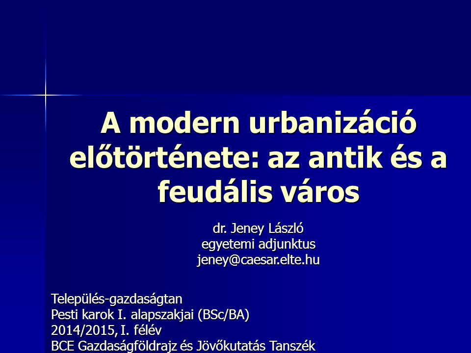 A modern urbanizáció előtörténete: az antik és a feudális város Település-gazdaságtan Pesti karok I. alapszakjai (BSc/BA) 2014/2015, I. félév BCE Gazd