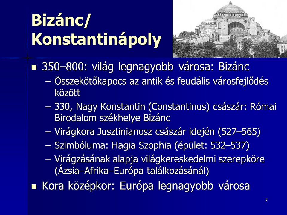 77 Bizánc/ Konstantinápoly 350–800: világ legnagyobb városa: Bizánc 350–800: világ legnagyobb városa: Bizánc –Összekötőkapocs az antik és feudális városfejlődés között –330, Nagy Konstantin (Constantinus) császár: Római Birodalom székhelye Bizánc –Virágkora Jusztinianosz császár idején (527–565) –Szimbóluma: Hagia Szophia (épület: 532–537) –Virágzásának alapja világkereskedelmi szerepköre (Ázsia–Afrika–Európa találkozásánál) Kora középkor: Európa legnagyobb városa Kora középkor: Európa legnagyobb városa