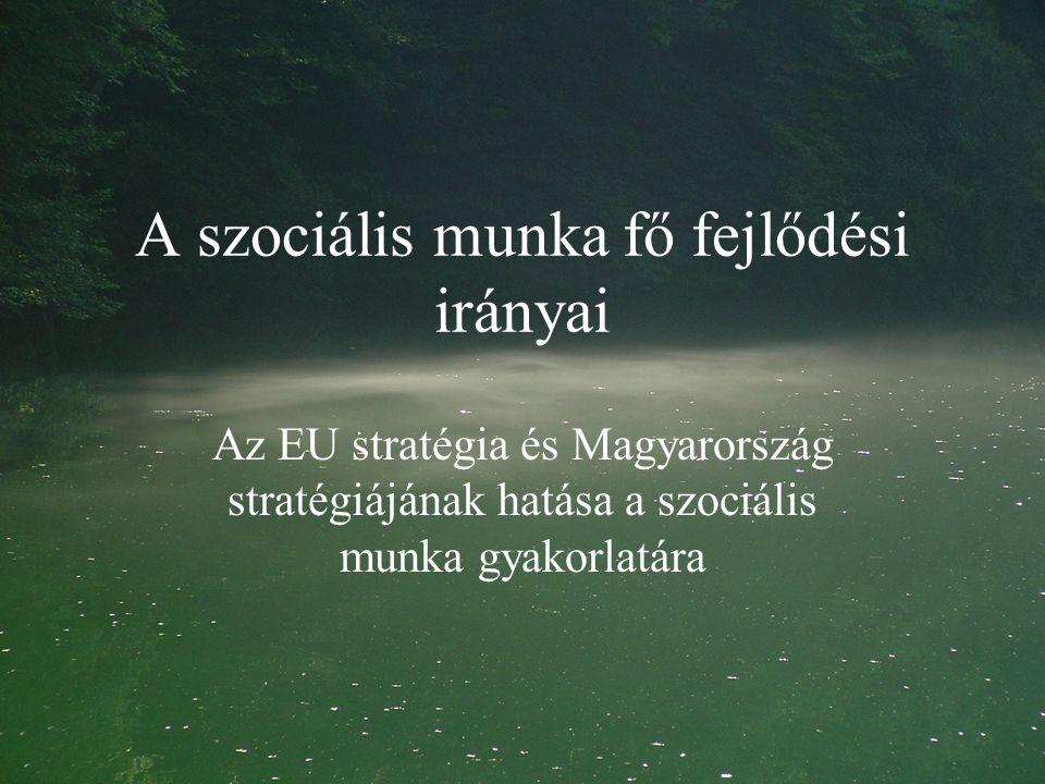 A szociális munka fő fejlődési irányai Az EU stratégia és Magyarország stratégiájának hatása a szociális munka gyakorlatára