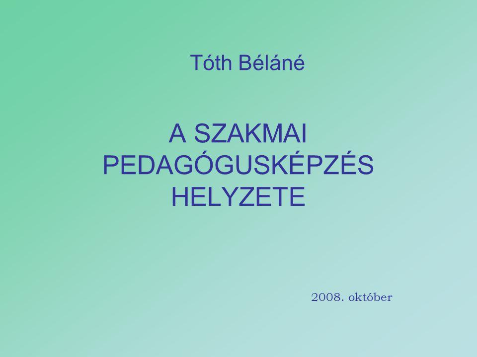 A SZAKMAI PEDAGÓGUSKÉPZÉS HELYZETE Tóth Béláné 2008. október
