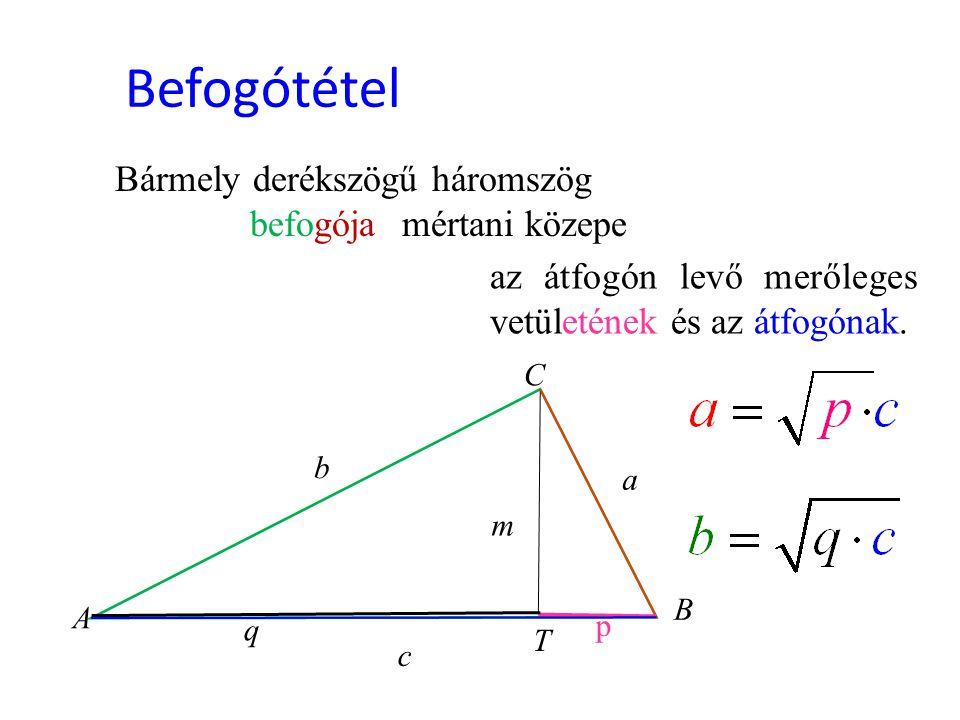 Befogótétel Bármely derékszögű háromszög befogójamértani közepe az átfogón levő merőleges vetületének és az átfogónak. c b p q a A T B C m