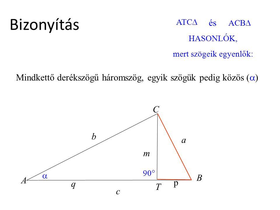 Bizonyítás HASONLÓK, mert szögeik egyenlők:  90  ATC  és ACB  c b p q a A T B C m Mindkettő derékszögű háromszög, egyik szögük pedig közös (  )