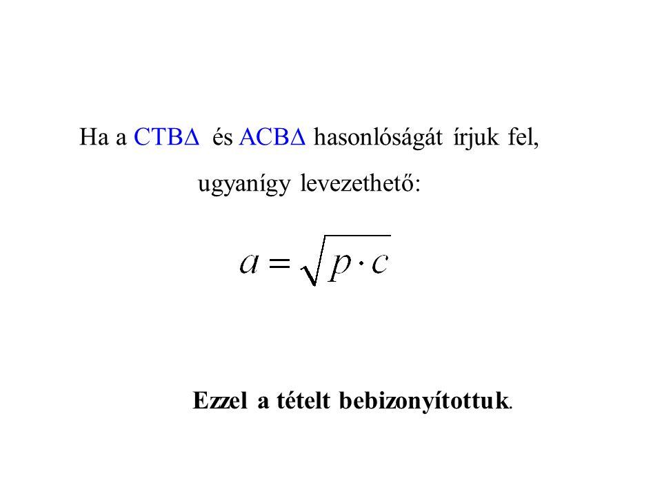 Ha a CTB  és ACB  hasonlóságát írjuk fel, ugyanígy levezethető: Ezzel a tételt bebizonyítottuk.