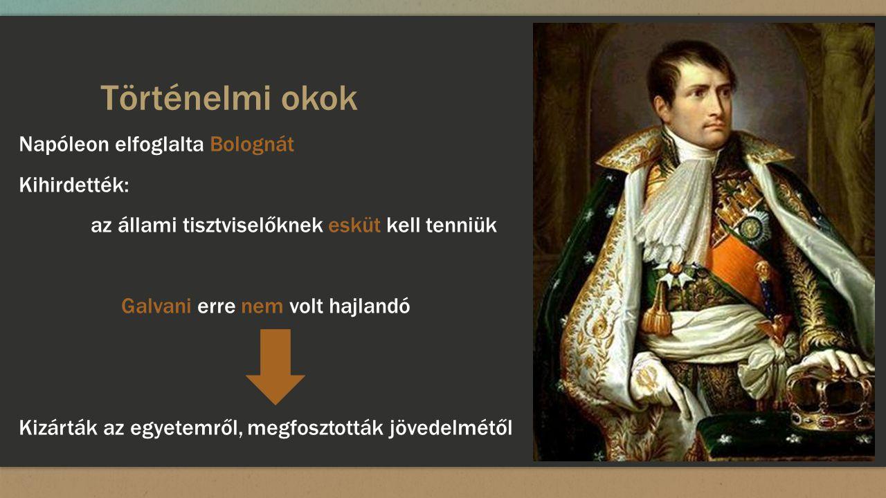 Történelmi okok Napóleon elfoglalta Bolognát Kihirdették: az állami tisztviselőknek esküt kell tenniük Galvani erre nem volt hajlandó Kizárták az egye