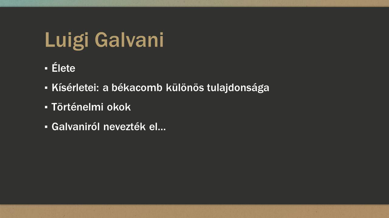Luigi Galvani ▪ Élete ▪ Kísérletei: a békacomb különös tulajdonsága ▪ Történelmi okok ▪ Galvaniról nevezték el…